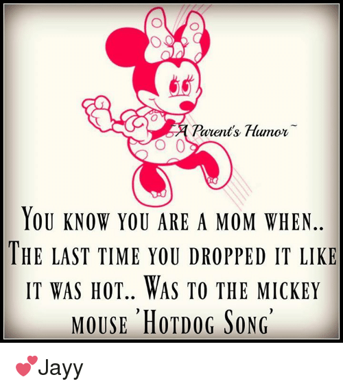 Parenting Humor: Parents Humor  O 0  YOU KNOW YOU ARE A MOM WHEN  THE LAST TIME YOU DROPPED IT LIKE  IT WAS HOT.. WAS TO THE MICKEY  MOUSE HOTDOG SONG 💕Jayy