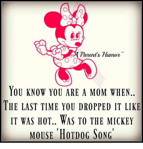 Parenting Humor: Parents Humor  O 0  YOU KNOW YOU ARE A MOM WHEN  THE LAST TIME YOU DROPPED IT LIKE  IT WAS HOT.. WAS TO THE MICKEY  MOUSE HOTDOG SONG