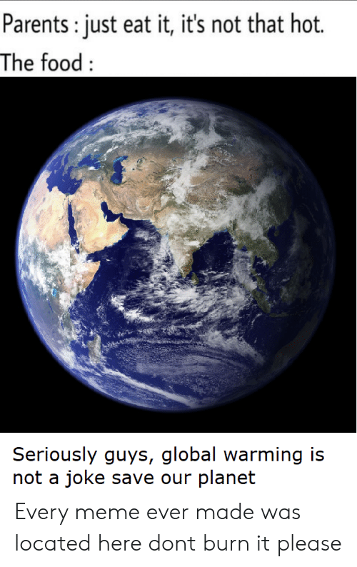 Seriously Guys: Parents: just eat it, it's not that hot.  The food:  Seriously guys, global warming is  not a joke save our planet Every meme ever made was located here dont burn it please