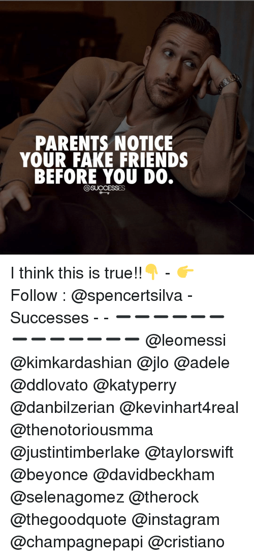 Noticably: PARENTS NOTICE  YOUR FAKE FRIENDS  BEFORE YOU DO.  SUCCESSES I think this is true!!👇 - 👉 Follow : @spencertsilva - Successes - - ➖➖➖➖➖➖➖➖➖➖➖➖➖ @leomessi @kimkardashian @jlo @adele @ddlovato @katyperry @danbilzerian @kevinhart4real @thenotoriousmma @justintimberlake @taylorswift @beyonce @davidbeckham @selenagomez @therock @thegoodquote @instagram @champagnepapi @cristiano