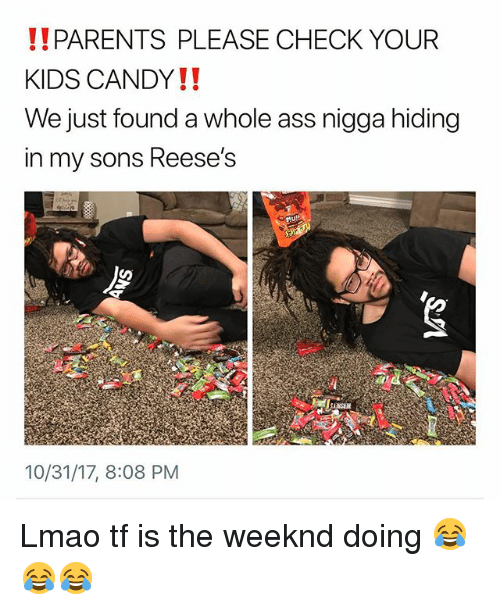 Ass, Candy, and Funny: !!PARENTS PLEASE CHECK YOUR  KIDS CANDY!!  We just found a whole ass nigga hiding  in my sons Reese's  10/31/17, 8:08 PM Lmao tf is the weeknd doing 😂😂😂