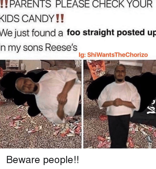 Reese's: PARENTS  PLEASE  CHECK  YOUR  KIDS CANDY!!  Wejust found a foo straight posted up  n my sons Reese's  Ig: ShiWantsTheChorizo Beware people!!