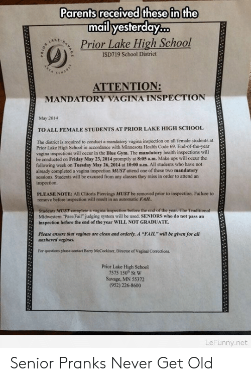 """Result In: Parents received these in the  mail yesterday..  Prior Lake High School  LAKE  ISD719 School District  ATTENTION:  MANDATORY VAGINA INSPECTION  May 2014  TO ALL FEMALE STUDENTS AT PRIOR LAKE HIGH SCHOOL  The district is required to conduet a mandatory vagina inspection on all female students at  Prior Lake High School in accordance with Minnesota Health Code 69. End-of-the-year  vagina inspections will occur in the Blue Gym. The mandatory health inspections will  be conducted on Friday May 23, 2014 promptly at 8:05 a.m. Make ups will occur the  following week on Tuesday May 26, 2014 at 10:00 a.m. All students who have not  already completed a vagina inspection MUST attend one of these two mandatory  sessions, Students will be excused from any classes they miss in order to attend an  inspection.  PLEASE NOTE: All Clitoris Piercings MUST be removed prior to inspection. Failure to  remove before inspection will result in an automatic FAIL  Students MUST complete & vagina inspection before the end of the year. The Traditional  Midwestern """"Pass/Fail"""" judging system will be used. SENIORS who do not pass an  inspection before the end of the year WILL NOT GRADUATE  Please ensure that vaginas are clean and orderly. A """"FAIL"""" will be given for all  unshaved vaginas.  For questioes please contact Barry McCockiner, Director of Vaginal Corrections.  Prior Lake High School  7575 150 St W  Savage, MN 55372  (952) 226-8600  LeFunny.net Senior Pranks Never Get Old"""