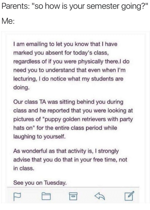 "Parents, Party, and Period: Parents: ""so how is your semester going?""  I am emailing to let you know that I have  marked you absent for today's class  regardless of if you were physically there.l do  need you to understand that even when I'm  lecturing, I do notice what my students are  doing.  Our class TA was sitting behind you during  class and he reported that you were looking at  pictures of ""puppy golden retrievers with party  hats on"" for the entire class period while  laughing to yourself.  As wonderful as that activity is, I strongly  advise that you do that in your free time, not  in class.  See you on Tuesday"
