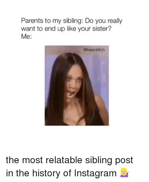 Instagram, Parents, and History: Parents to my sibling: Do you really  want to end up like your sister?  Me:  @basicbitch the most relatable sibling post in the history of Instagram 💁🏼‍♀️
