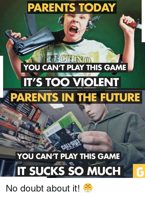 Future, Parents, and Video Games: PARENTS TODAY  YOU CANT PLAY THIS GAME  IT'S TOO VIOLENT  PARENTS IN THE FUTURE  YOU CANT PLAY THIS GAME  IT SUCKS SO MUCH No doubt about it! 😤