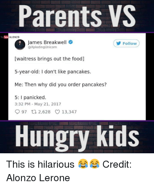 Alonzo Lerone: Parents VS  YouTube  ALONZO  James Breakwell  @xplodingUnicorn  Follow  [waitress brings out the food]  5-year-old: I don't like pancakes.  Me: Then why did you order pancakes?  5: I panicked  3:32 PM May 21, 2017  997 t 2,628 13,347  Hungry kids This is hilarious 😂😂  Credit: Alonzo Lerone