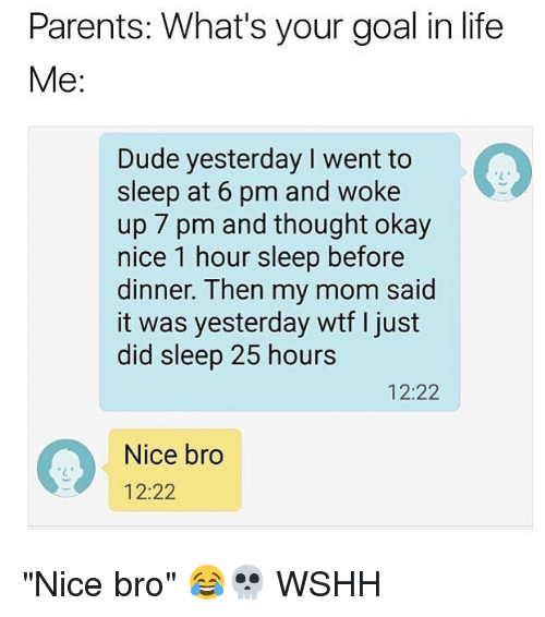 """Dude, Life, and Memes: Parents: What's your goal in life  Me:  Dude yesterday I went to  sleep at 6 pm and woke  up 7 pm and thought okay  nice 1 hour sleep before  dinner. Then my mom said  it was yesterday wtf I just  did sleep 25 hours  12:22  Nice bro  12:22 """"Nice bro"""" 😂💀 WSHH"""