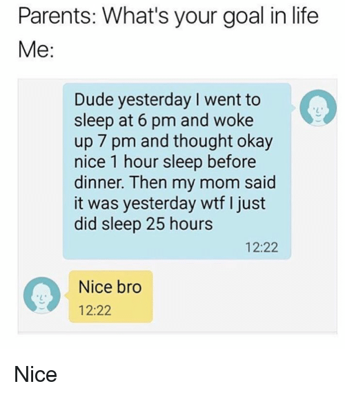 Dank, Dude, and Life: Parents: What's your goal in life  Me:  Dude yesterday I went to  sleep at 6 pm and woke  up 7 pm and thought okay  nice 1 hour sleep before  dinner. Then my mom said  it was yesterday wtf I just  did sleep 25 hours  12:22  Nice bro  12:22 Nice