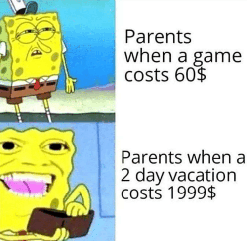 Vacation: Parents  when a game  costs 60$  Parents when a  2 day vacation  costs 1999$