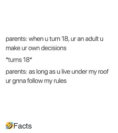Memes, Parents, and Live: parents: when u turn 18, ur an adult u  make ur own decisions  *turns 18*  parents: as long as u live under my roof  ur gnna follow my rules 🤣Facts