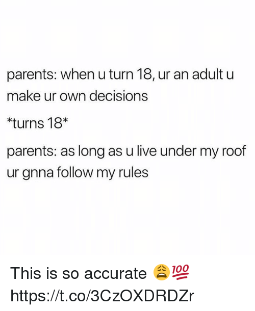 Parents, Live, and Decisions: parents: when u turn 18, ur an adult u  make ur own decisions  turns 18*  parents: as long as u live under my roof  ur gnna follow my rules This is so accurate 😩💯 https://t.co/3CzOXDRDZr