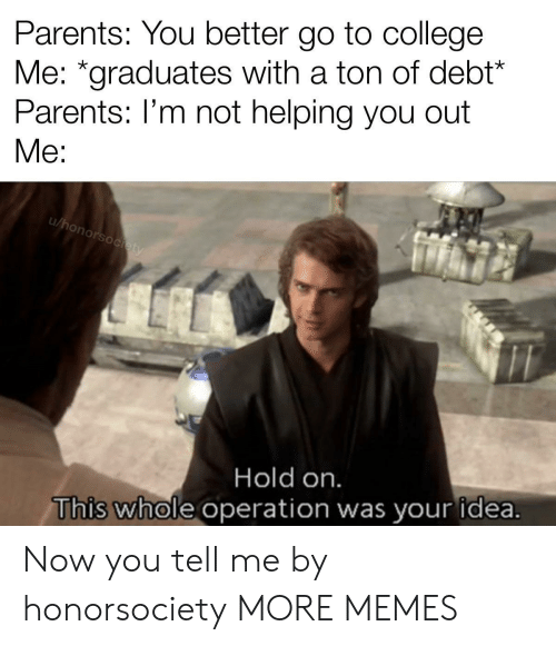 """You Better: Parents: You better go to college  Me: """"graduates with a ton of debt*  Parents: I'm not helping you out  Me:  u/honorsociety  Hold on.  This whole operation was your idea. Now you tell me by honorsociety MORE MEMES"""