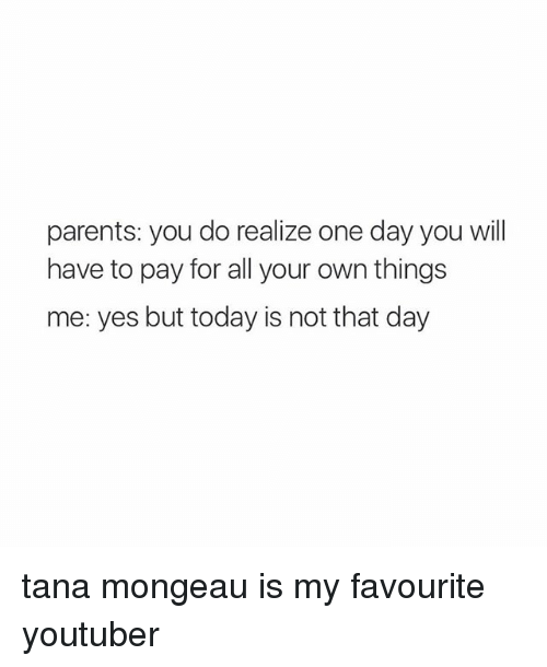 Tana Mongeau: parents: you do realize one day you will  have to pay for all your own things  me: yes but today is not that day tana mongeau is my favourite youtuber