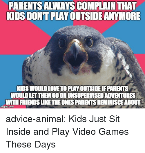 dont-play: PARENTSALWAYS COMPLAIN THAT  KIDS DONT PLAY OUTSIDE ANYMORE  KIDS WOULD LOVE TO PLAY OUTSIDE PARENTS  WOULD LET THEM GO ON UNSUPERVISED ADVENTURES  WITH FRIENDS LIKE THEONES PARENTS REMINISCEABOUT  imgflip.com advice-animal:  Kids Just Sit Inside and Play Video Games These Days