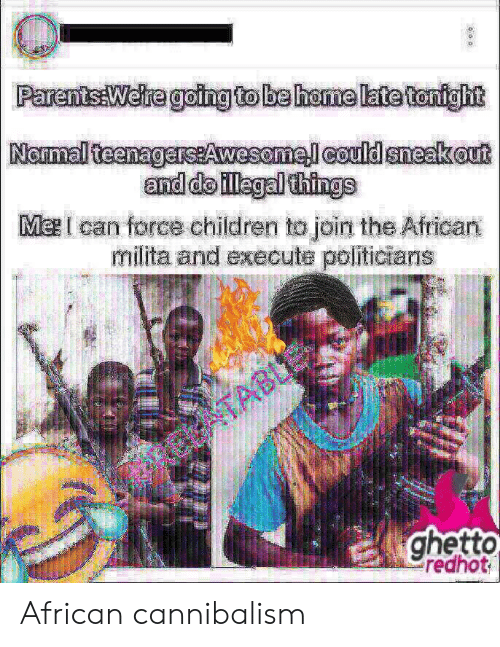 Ghetto Redhot: ParentsaWere goingto be home late tonight  and doillagalthings  Ma can force children to join the African  milita and execute politicians  ghetto  redhot African cannibalism