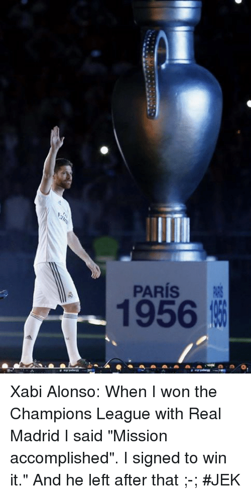 "Memes, Real Madrid, and I Won: PARIS  1956 Xabi Alonso: When I won the Champions League with Real Madrid I said ""Mission accomplished"". I signed to win it."" And he left after that ;-; #JEK"