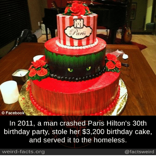 Bailey Jay, Birthday, and Facebook: Paris  Facebook  In 2011, a man crashed Paris Hilton's 30th  birthday party, stole her $3,200 birthday cake,  and served it to the homeless.  weird-facts.org  @facts weird