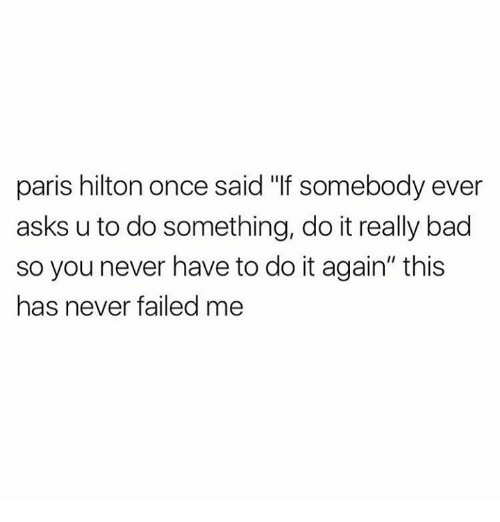 "Memes, 🤖, and Do It: paris hilton once said ""If somebody ever  asks u to do something, do it really bad  so you never have to do it again"" this  has never failed me"