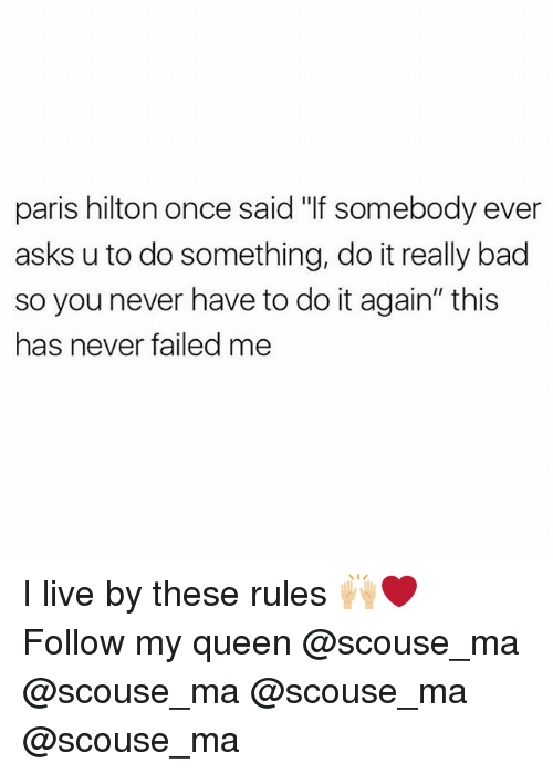 "Bad, Do It Again, and Memes: paris hilton once said ""If somebody ever  asks u to do something, do it really bad  so you never have to do it again"" this  has never failed me I live by these rules 🙌🏼❤️ Follow my queen @scouse_ma @scouse_ma @scouse_ma @scouse_ma"