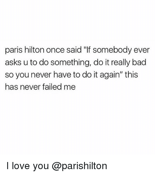 """Bad, Do It Again, and Love: paris hilton once said """"lf somebody ever  asks u to do something, do it really bad  so you never have to do it again"""" this  has never failed me I love you @parishilton"""