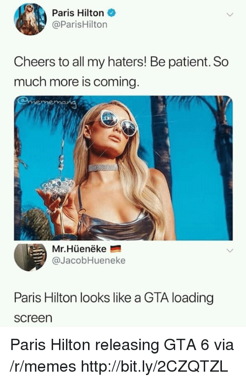 gta 6: Paris Hilton  @ParisHilton  Cheers to all my haters! Be patient. So  much more is coming  Mr.Hüenëke  @JacobHueneke  Paris Hilton looks like a GTA loading  screen Paris Hilton releasing GTA 6 via /r/memes http://bit.ly/2CZQTZL