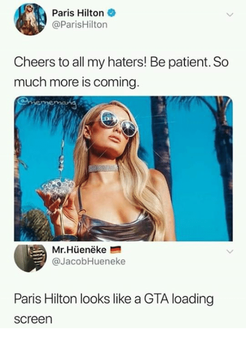 Hilton: Paris Hilton  @ParisHilton  Cheers to all my haters! Be patient. So  much more is coming  Mr.Hüenëke  @JacobHueneke  Paris Hilton looks like a GTA loading  screen