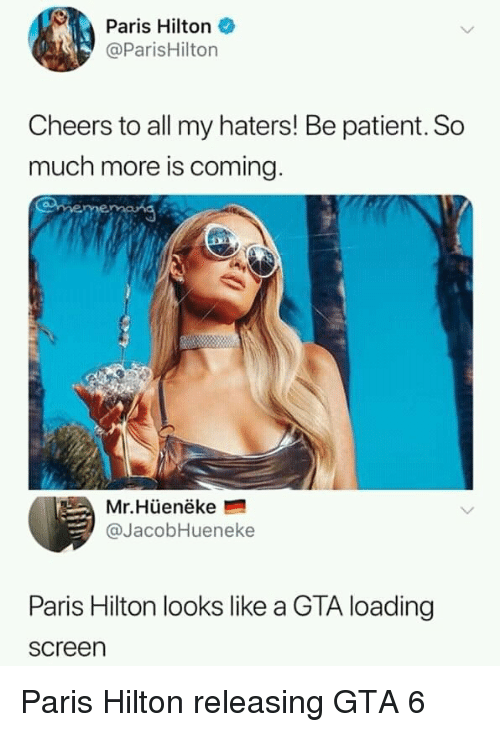 gta 6: Paris Hilton  @ParisHilton  Cheers to all my haters! Be patient. So  much more is coming  Mr.Hüenëke  @JacobHueneke  Paris Hilton looks like a GTA loading  screen Paris Hilton releasing GTA 6