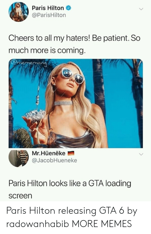 gta 6: Paris Hilton  @ParisHilton  Cheers to all my haters! Be patient. So  much more is coming  Mr.Hüenëke  @JacobHueneke  Paris Hilton looks like a GTA loading  screen Paris Hilton releasing GTA 6 by radowanhabib MORE MEMES