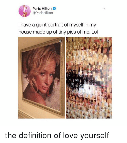 Lol, Love, and My House: Paris Hilton  @ParisHilton  I have a giant portrait of myself in my  house made up of tiny pics of me. Lol the definition of love yourself