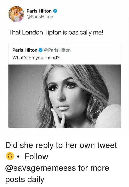 Memes, Paris Hilton, and Hilton: Paris Hilton  @ParisHilton  That London Tipton is basically me!  Paris Hilton@ParisHilton  What's on your mind? Did she reply to her own tweet 🙃 • ➫➫ Follow @savagememesss for more posts daily