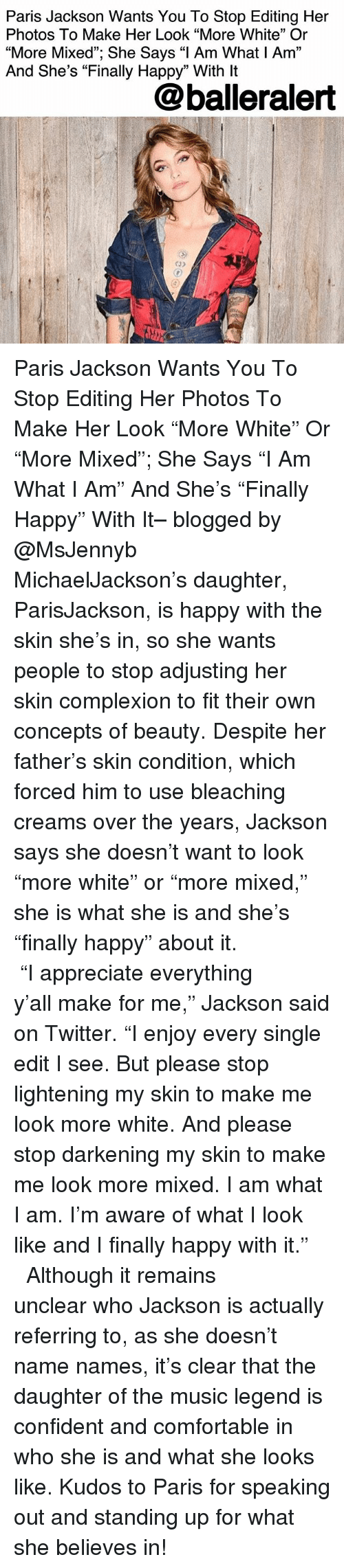 "lightening: Paris Jackson Wants You To Stop Editing Her  Photos To Make Her Look ""More White"" Or  ""More Mixed""; She Says ""l Am What I Am""  And She's ""Finally Happy"" With lt  @balleralert Paris Jackson Wants You To Stop Editing Her Photos To Make Her Look ""More White"" Or ""More Mixed""; She Says ""I Am What I Am"" And She's ""Finally Happy"" With It– blogged by @MsJennyb ⠀⠀⠀⠀⠀⠀⠀⠀⠀ ⠀⠀⠀⠀⠀⠀⠀⠀⠀ MichaelJackson's daughter, ParisJackson, is happy with the skin she's in, so she wants people to stop adjusting her skin complexion to fit their own concepts of beauty. Despite her father's skin condition, which forced him to use bleaching creams over the years, Jackson says she doesn't want to look ""more white"" or ""more mixed,"" she is what she is and she's ""finally happy"" about it. ⠀⠀⠀⠀⠀⠀⠀⠀⠀ ⠀⠀⠀⠀⠀⠀⠀⠀⠀ ""I appreciate everything y'all make for me,"" Jackson said on Twitter. ""I enjoy every single edit I see. But please stop lightening my skin to make me look more white. And please stop darkening my skin to make me look more mixed. I am what I am. I'm aware of what I look like and I finally happy with it."" ⠀⠀⠀⠀⠀⠀⠀⠀⠀ ⠀⠀⠀⠀⠀⠀⠀⠀⠀ Although it remains unclear who Jackson is actually referring to, as she doesn't name names, it's clear that the daughter of the music legend is confident and comfortable in who she is and what she looks like. Kudos to Paris for speaking out and standing up for what she believes in!"