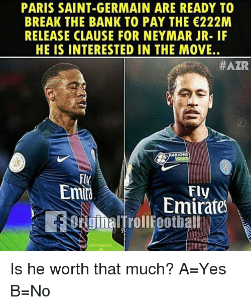 Memes, Neymar, and Bank: PARIS SAINT-GERMAIN ARE READY TO  BREAK THE BANK TO PAY THE 222M  RELEASE CLAUSE FOR NEYMAR JR- IF  HE IS INTERESTED IN THE MOVE.  #AZR  PARIONS  Emi  Fly  Emirate  aginalTrolliootball Is he worth that much? A=Yes B=No