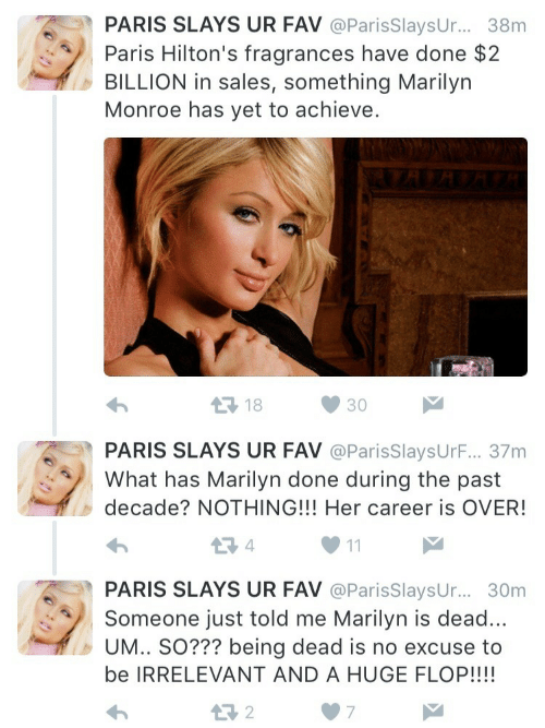 marilyn: PARIS SLAYS UR FAV @ParisSlaysUr... 38m  Paris Hilton's fragrances have done $2  BILLION in sales, something Marilyn  Monroe has yet to achieve.  18  30  PARIS SLAYS UR FAV @ParisSlaysUrF... 37m  What has Marilyn done during the past  decade? NOTHING!!! Her career is OVER!  PARIS SLAYS UR FAV @ParisSlaysur.... 30m  Someone just told me Marilyn is dead  UM.. SO??? being dead is no excuse to  be IRRELEVANT AND A HUGE FLOP!!!!  わ  07