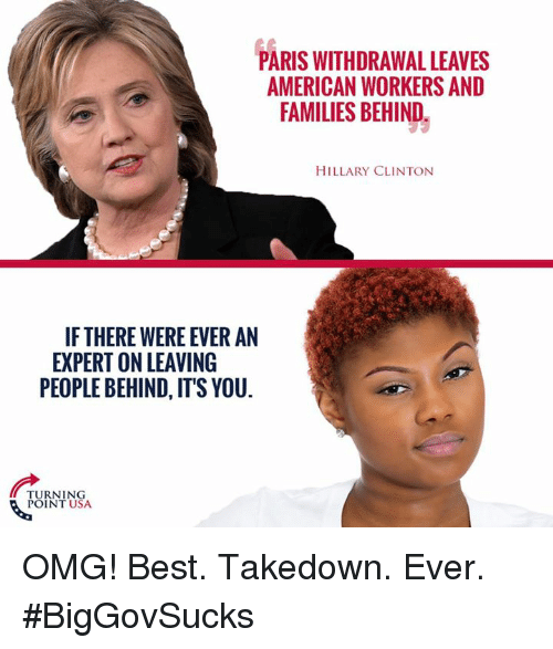 Hillary Clinton, Memes, and Omg: PARIS WITHDRAWAL LEAVES  AMERICAN WORKERS AND  FAMILIES BEHIND.  HILLARY CLINTON  IF THERE WERE EVER AN  EXPERT ON LEAVING  PEOPLE BEHIND, IT'S YOU.  TURNING  POINT USA OMG! Best. Takedown. Ever. #BigGovSucks