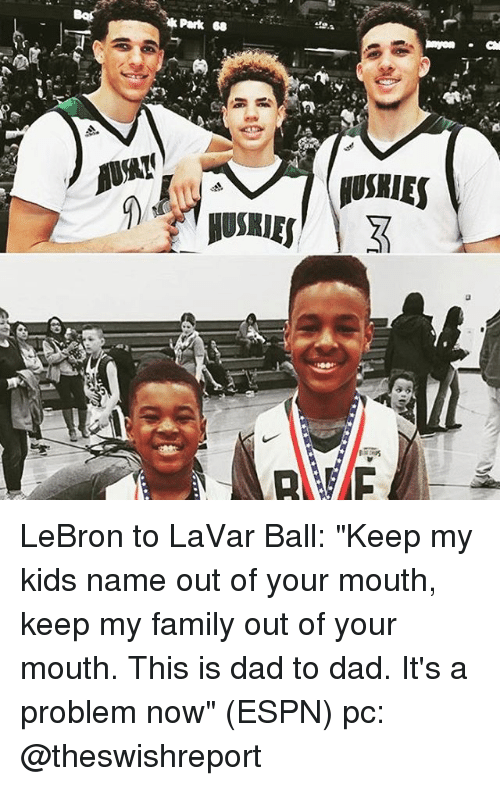 """Memes, 🤖, and Name: Park  mon Cal  MUSKIES LeBron to LaVar Ball: """"Keep my kids name out of your mouth, keep my family out of your mouth. This is dad to dad. It's a problem now"""" (ESPN) pc: @theswishreport"""