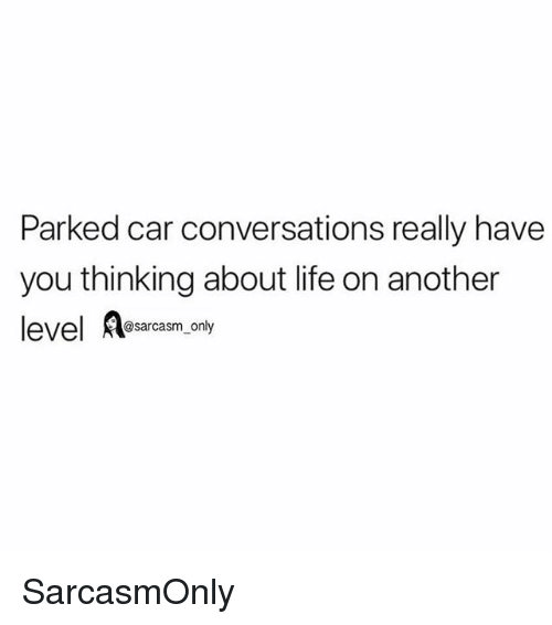 Funny, Life, and Memes: Parked car conversations really have  you thinking about life on another  level Aesarcasm oly SarcasmOnly