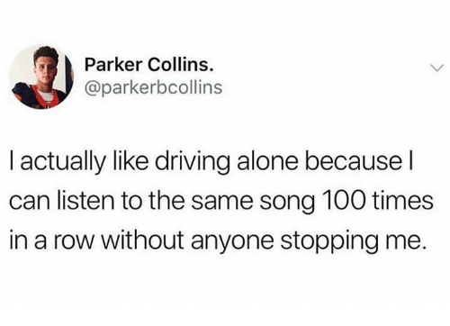Being Alone, Anaconda, and Dank: Parker Collins.  @parkerbcollins  I actually like driving alone because l  can listen to the same song 100 times  in a row without anyone stopping me.