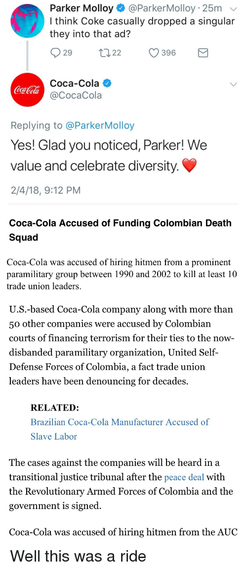 Coca-Cola, Squad, and Colombia: Parker Molloy @ParkerMolloy 25m  I think Coke casually dropped a singular  they into that ad?  29 2 396  Coca-Cola  @CocaCola  CuT  Replying to @ParkerMolloy  Yes! Glad you noticed, Parker! We  value and celebrate diversity  2/4/18, 9:12 PM   Coca-Cola Accused of Funding Colombian Death  Squad  Coca-Cola was accused of hiring hitmen from a prominent  paramilitary group between 1990 and 2002 to kill at least 10  trade union leaders  U.S.-based Coca-Cola company along with more than  50 other companies were accused by Colombiaın  courts of financing terrorism for their ties to the now  disbanded paramilitary organization, United Self-  Defense Forces of Colombia, a fact trade unioin  leaders have been denouncing for decades.  RELATED:  Brazilian Coca-Cola Manufacturer Accused of  Slave Labor  The cases against the companies will be heard in a  transitional justice tribunal after the peace deal with  the Revolutionary Armed Forces of Colombia and the  government is signed  Coca-Cola was accused of hiring hitmen from the AUC <p>Well this was a ride</p>