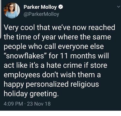 """snowflakes: Parker Molloy  @ParkerMolloy  Very cool that we' ve now reached  the time of year where the same  people who call everyone else  """"snowflakes"""" for 11 months wil  act like it's a hate crime if store  employees don't wish them a  happy personalized religious  holiday greeting  4:09 PM 23 Nov 18"""