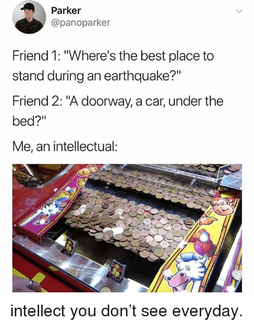 "Funny, Best, and Earthquake: Parker  @panoparker  Friend 1: ""Where's the best place to  stand during an earthquake?""  Friend 2: ""A doorway, a car, under the  bed?""  Me, an intellectual: intellect you don't see everyday."