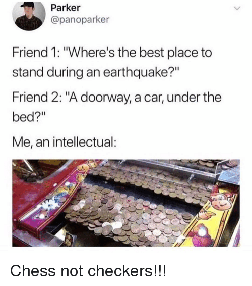 "Memes, Best, and Chess: Parker  @panoparker  Friend 1: ""Where's the best place to  stand during an earthquake?""  Friend 2: ""A doorway, a car, under the  bed?""  Me, an intellectual Chess not checkers!!!"