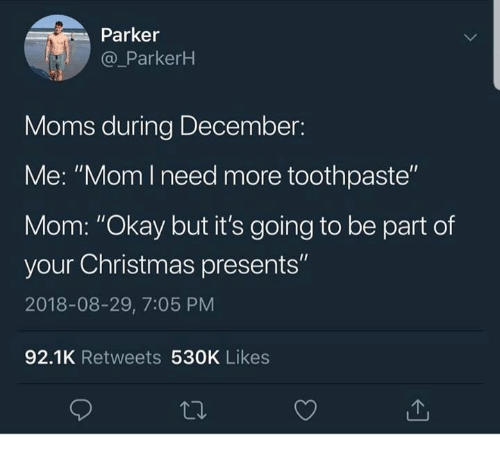 """Christmas, Dank, and Moms: Parker  @ ParkerH  Moms during December:  Me: """"Mom l need more toothpaste""""  Mom: """"Okay but it's going to be part of  your Christmas presents""""  2018-08-29, 7:05 PM  92.1K Retweets 530K Likes"""
