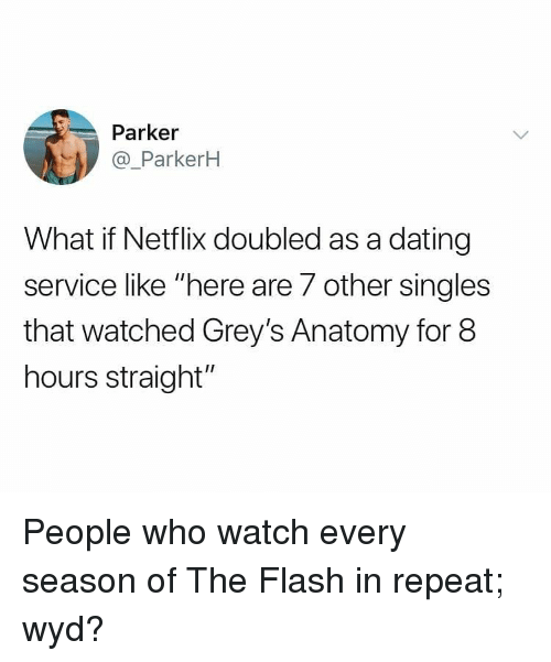 "greys: Parker  @_ParkerH  What if Netflix doubled as a dating  service like ""here are 7 other singles  that watched Grey's Anatomy for 8  hours straight"" People who watch every season of The Flash in repeat; wyd?"