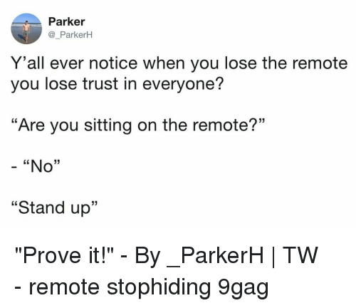 """y all: Parker  @_ParkerH  Y 'all ever notice when you lose the remote  you lose trust in everyone?  """"Are you sitting on the remote?""""  - """"No""""  """"Stand up""""  13 """"Prove it!""""⠀ -⠀ By _ParkerH   TW⠀ -⠀ remote stophiding 9gag"""