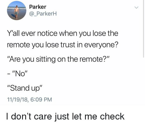 """Let Me Check: Parker  @_ParkerH  Y'all ever notice when you lose the  remote you lose trust in everyone?  """"Are you sitting on the remote?""""  - """"No""""  """"Stand up""""  11/19/18, 6:09 PM I don't care just let me check"""