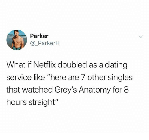 "greys: Parker  @_ParkerkH  What if Netflix doubled as a dating  service like ""here are 7 other singles  that watched Grey's Anatomy for 8  hours straight"""