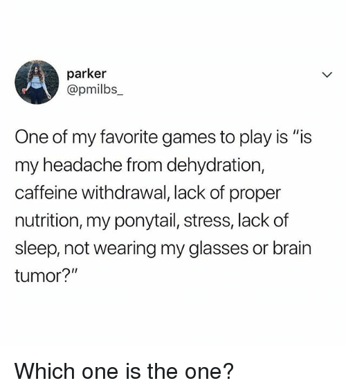 "Memes, Brain, and Games: parker  @pm.lbs_  One of my favorite games to play is ""is  my headache from dehydration,  caffeine withdrawal, lack of proper  nutrition, my ponytail, stress, lack of  sleep, not wearing my glasses or brain  tumor?"" Which one is the one?"