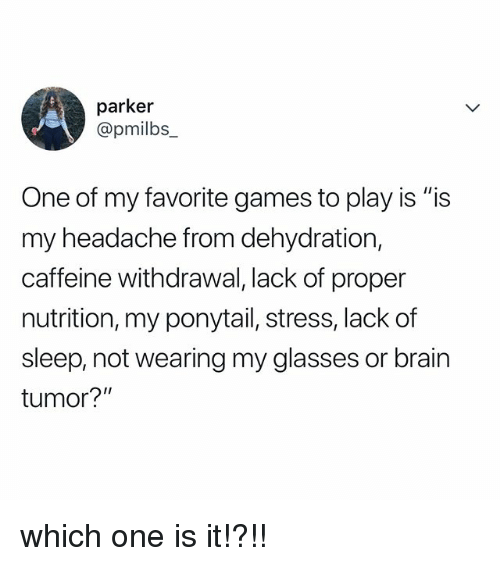 "Brain, Games, and Glasses: parker  @pmilbs_  One of my favorite games to play is ""is  my headache from dehydration,  caffeine withdrawal, lack of proper  nutrition, my ponytail, stress, lack of  sleep, not wearing my glasses or brain  tumor?"" which one is it!?!!"
