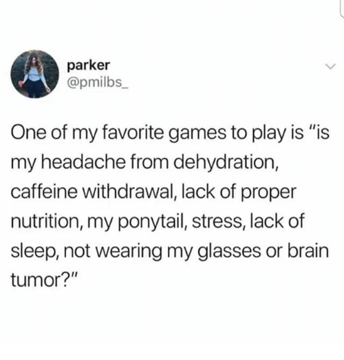"""Memes, Brain, and Games: parker  @pmilbs  One of my favorite games to play is """"is  my headache from dehydration,  caffeine withdrawal, lack of proper  nutrition, my ponytail, stress, lack of  sleep, not wearing my glasses or brain  tumor?"""""""